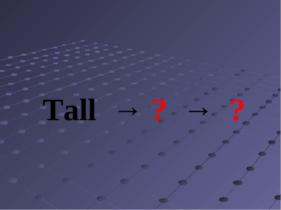 Tall → ? → ?