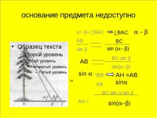 основание предмета недоступно a= b+ / BAC = AB sin b BС sin b sin(a-b) AH AB