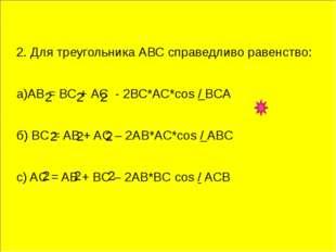 2. Для треугольника АВС справедливо равенство: а)АВ = ВС + АС - 2ВС*АС*соs /