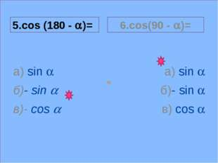 a 5.cos (180 - a)= а) sin a б)- sin a в)- cos a 6.cos(90 - a)= а) sin a б)- s