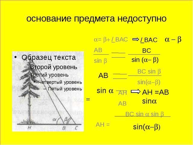 основание предмета недоступно a= b+ / BAC = AB sin b BС sin b sin(a-b) AH AB...