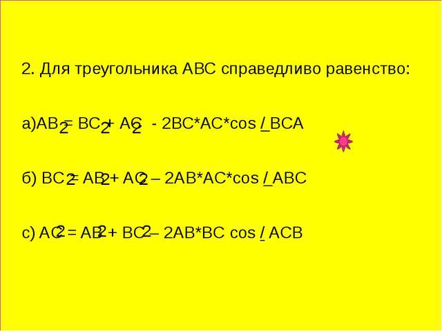 2. Для треугольника АВС справедливо равенство: а)АВ = ВС + АС - 2ВС*АС*соs /...