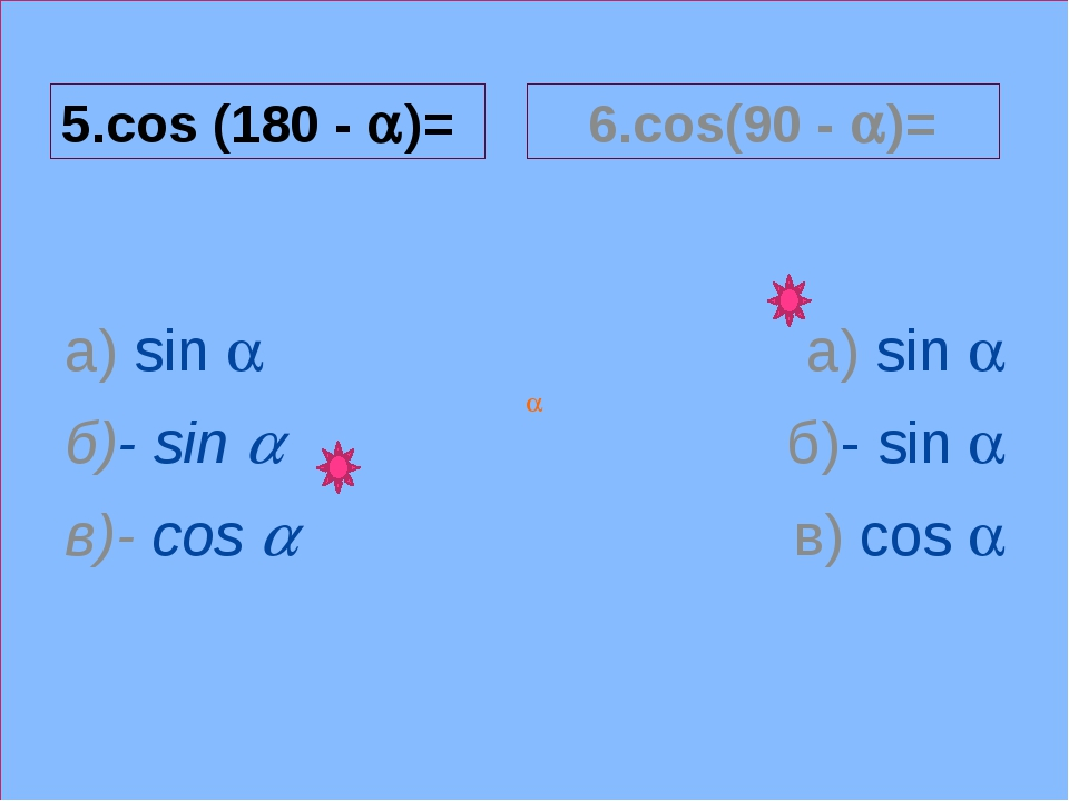 a 5.cos (180 - a)= а) sin a б)- sin a в)- cos a 6.cos(90 - a)= а) sin a б)- s...