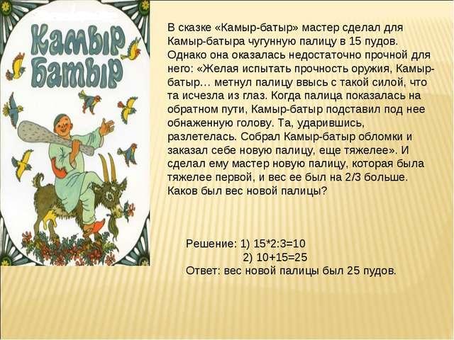 В сказке «Камыр-батыр» мастер сделал для Камыр-батыра чугунную палицу в 15 пу...