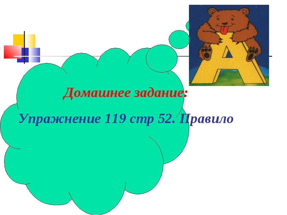Домашнее задание: Упражнение 119 стр 52. Правило