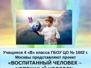 Учащиеся 4 «В» класса ГБОУ ЦО № 1602 г. Москвы представляют проект «ВОСПИТАН