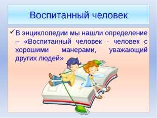 Воспитанный человек В энциклопедии мы нашли определение – «Воспитанный челове