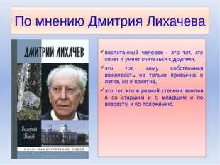 По мнению Дмитрия Лихачева воспитанный человек - это тот, кто хочет и умеет с