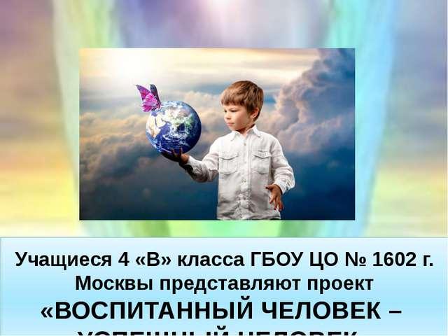 Учащиеся 4 «В» класса ГБОУ ЦО № 1602 г. Москвы представляют проект «ВОСПИТАН...