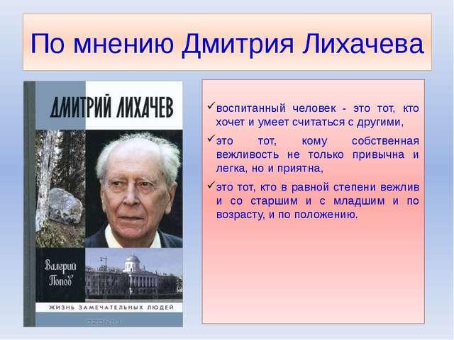 По мнению Дмитрия Лихачева воспитанный человек - это тот, кто хочет и умеет с...