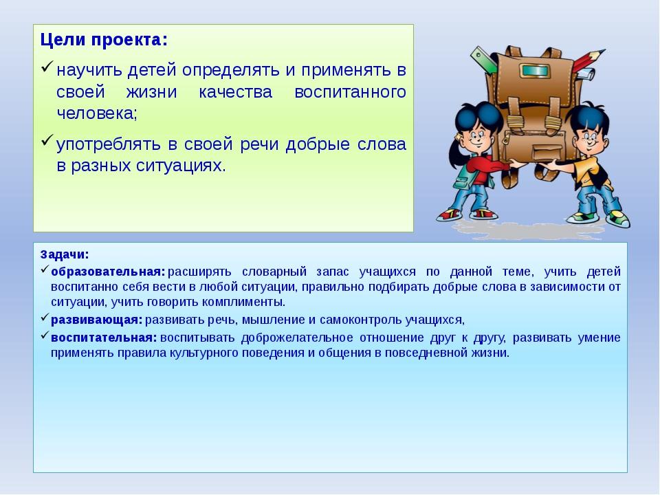 Цели проекта: научить детей определять и применять в своей жизни качества вос...