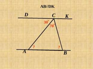 A C В D K AB//DK 30 о 70 о ? ?
