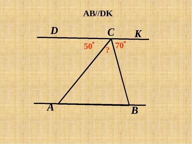 A C В D K AB//DK 50 о 70 о ?