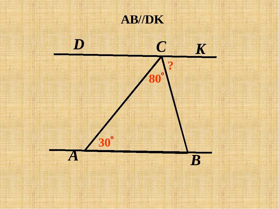 A C В D K AB//DK 30 о 80 о ?