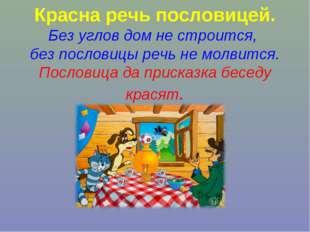 Красна речь пословицей. Без углов дом не строится, без пословицы речь не мол