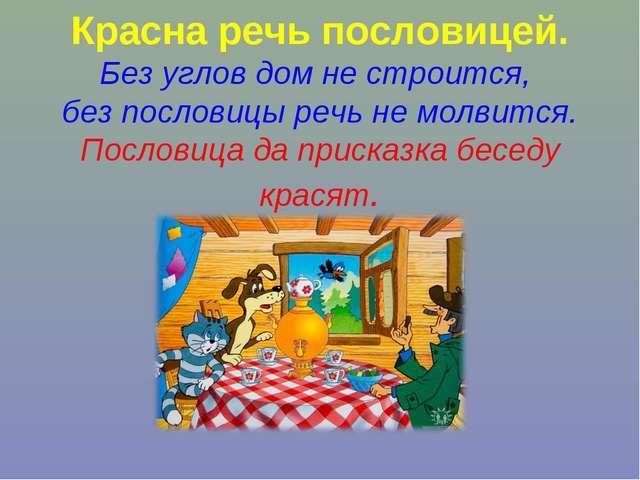 Красна речь пословицей. Без углов дом не строится, без пословицы речь не мол...