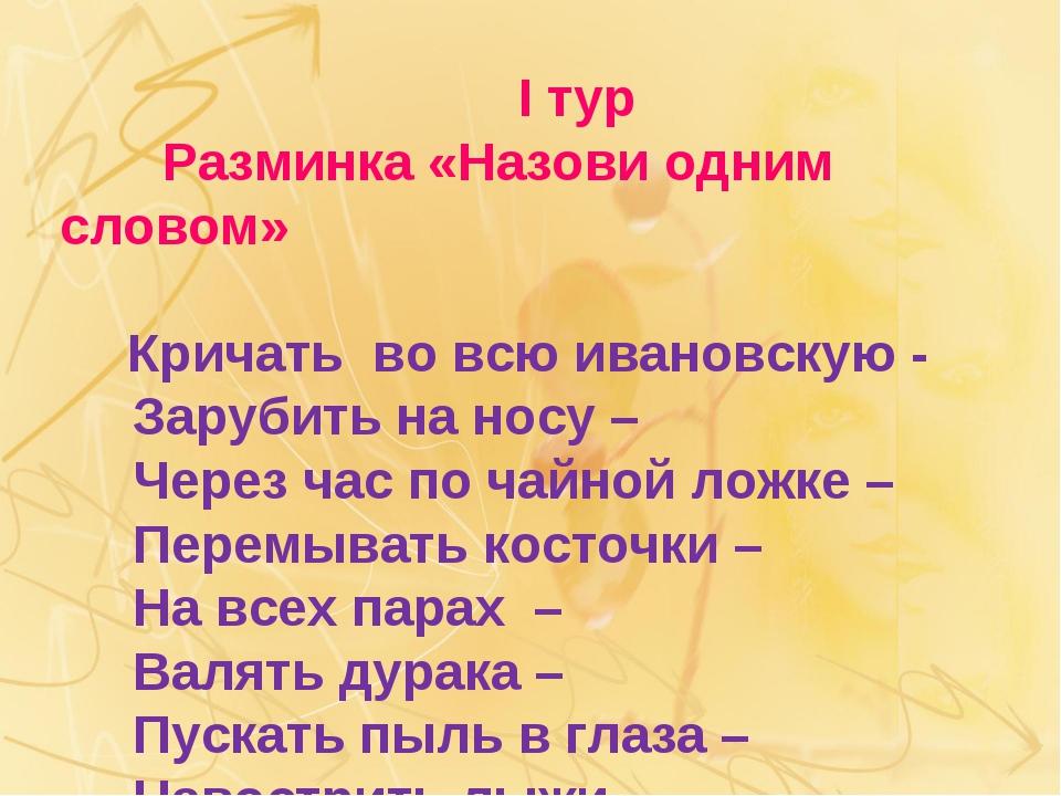 I тур Разминка «Назови одним словом» Кричать во всю ивановскую - Зарубить на...