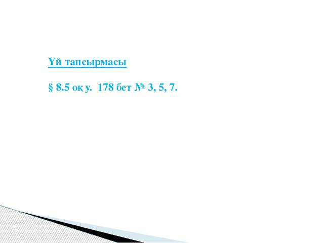 Үй тапсырмасы § 8.5 оқу. 178 бет № 3, 5, 7.
