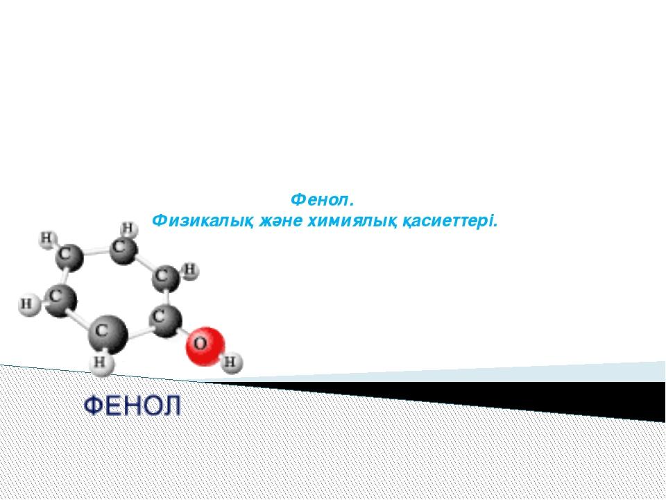 Фенол. Физикалық және химиялық қасиеттері.