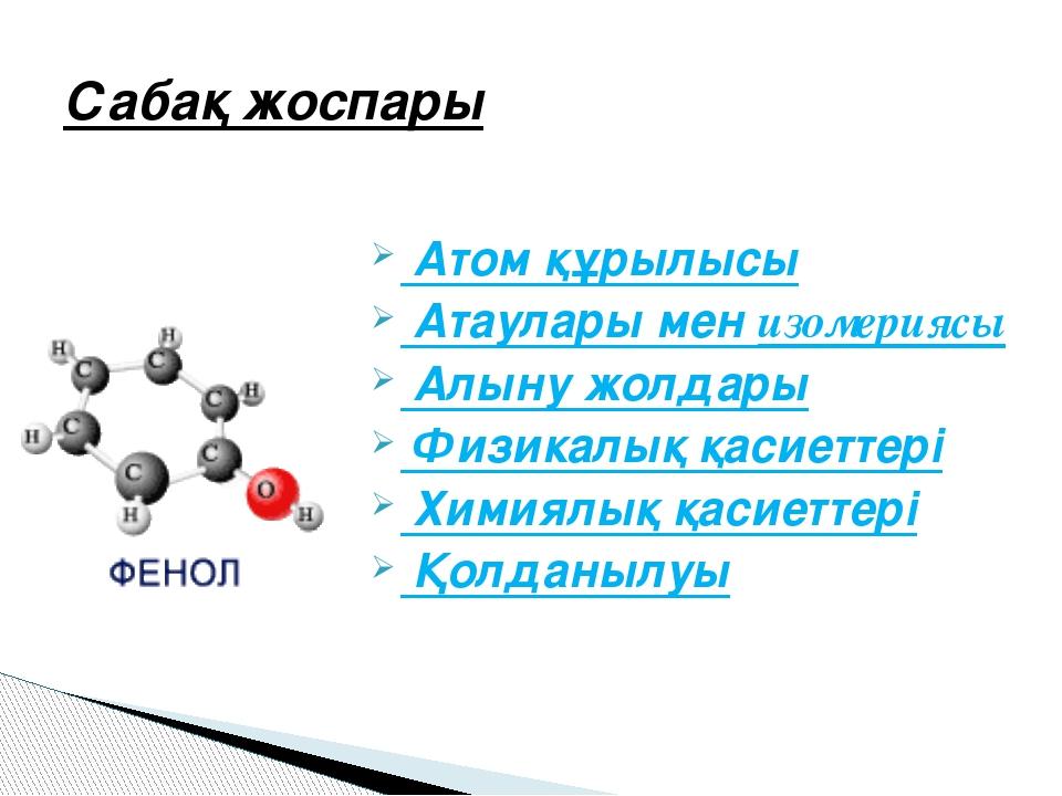 Атом құрылысы Атаулары мен изомериясы Алыну жолдары Физикалық қасиеттері Хим...