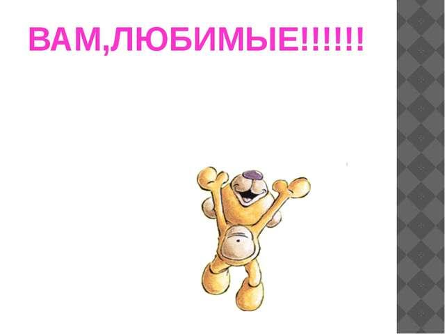 ВАМ,ЛЮБИМЫЕ!!!!!!
