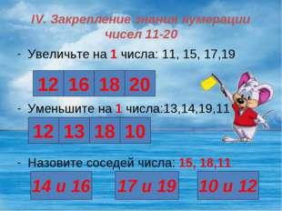 IV. Закрепление знания нумерации чисел 11-20 Увеличьте на 1 числа: 11, 15, 17