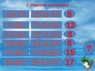 2. Решение выражений 15-7= 17-9= 7+6= 8 ? 15-5-2= 7+3+3= 13 17-7-2= 8 14-6= 1