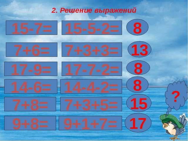 2. Решение выражений 15-7= 17-9= 7+6= 8 ? 15-5-2= 7+3+3= 13 17-7-2= 8 14-6= 1...