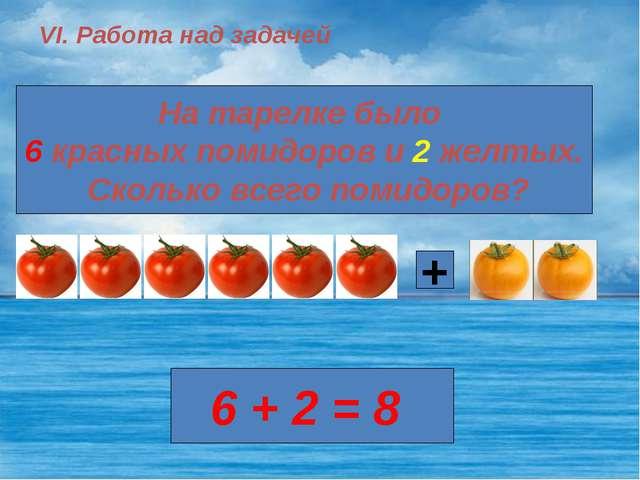 VI. Работа над задачей На тарелке было 6 красных помидоров и 2 желтых. Скольк...