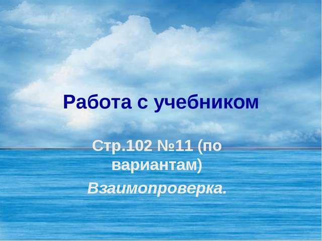 Работа с учебником Стр.102 №11 (по вариантам) Взаимопроверка.