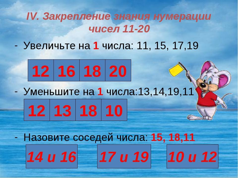 IV. Закрепление знания нумерации чисел 11-20 Увеличьте на 1 числа: 11, 15, 17...