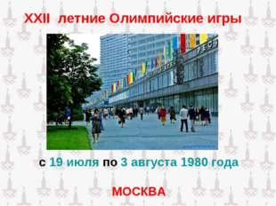 XXII летние Олимпийские игры с 19 июля по 3 августа 1980 года МОСКВА