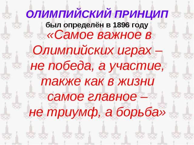 ОЛИМПИЙСКИЙ ПРИНЦИП был определён в 1896 году «Самое важное в Олимпийских игр...