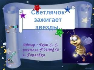 Светлячок зажигает звезды. Автор : Ткач С. С. учитель ГОШ№ 52 г. Горловка