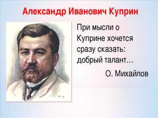 Александр Иванович Куприн При мысли о Куприне хочется сразу сказать: добрый т