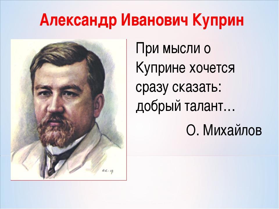 Александр Иванович Куприн При мысли о Куприне хочется сразу сказать: добрый т...