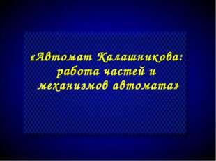 «Автомат Калашникова: работа частей и механизмов автомата»