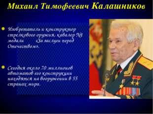 Михаил Тимофеевич Калашников Сегодня около 70 миллионов автоматов его констру