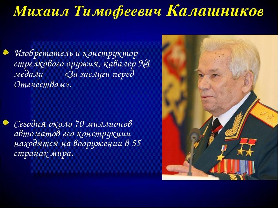 Михаил Тимофеевич Калашников Сегодня около 70 миллионов автоматов его констру...