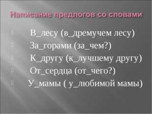 В_лесу (в_дремучем лесу) За_горами (за_чем?) К_другу (к_лучшему другу) От_се