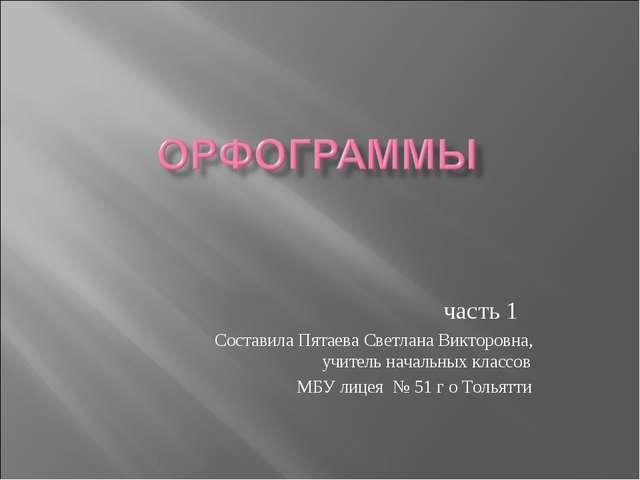 часть 1 Составила Пятаева Светлана Викторовна,  учитель начальных классов...