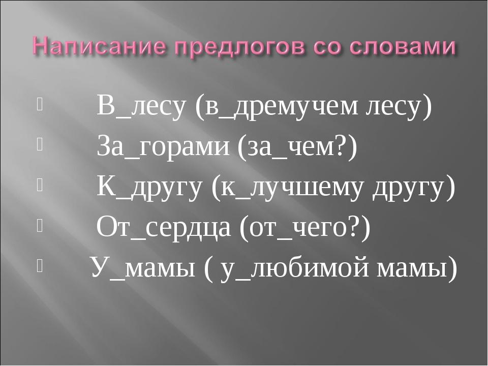 В_лесу (в_дремучем лесу) За_горами (за_чем?) К_другу (к_лучшему другу) От_се...