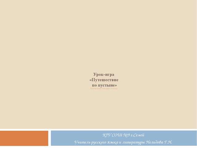 Урок-игра «Путешествие по пустыне» Повторение лексики 6 класс КГУ СОШ № 9 г....