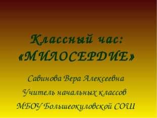 Классный час: «МИЛОСЕРДИЕ» Савинова Вера Алексеевна Учитель начальных классов