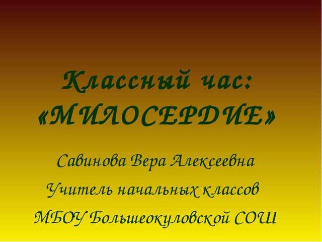 Классный час: «МИЛОСЕРДИЕ» Савинова Вера Алексеевна Учитель начальных классов...