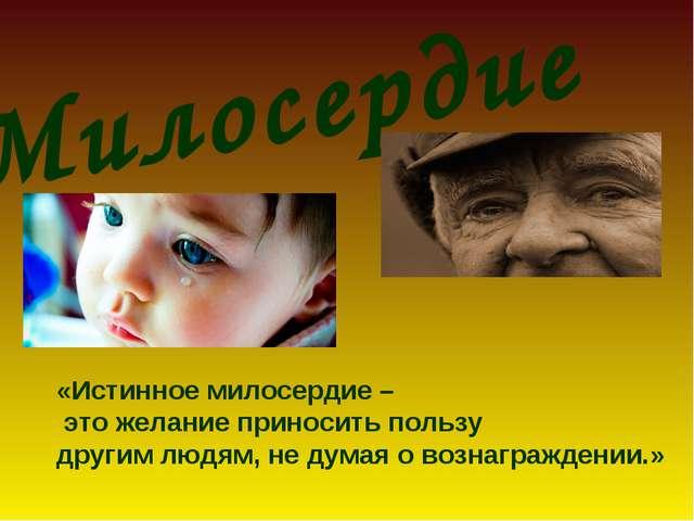 Милосердие «Истинное милосердие – это желание приносить пользу другим людям,...