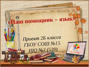 Проект 2Б класса ГБОУ СОШ №15 ШО №2 (539) «Наш помощник – язык»