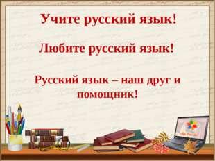 Учите русский язык! Любите русский язык! Русский язык – наш друг и помощник!