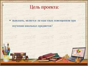 Цель проекта: выяснить, является ли наш язык помощником при изучении школьных