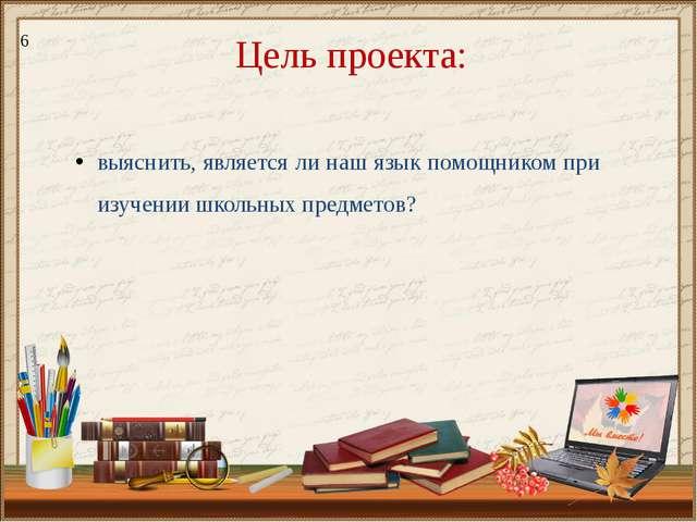 Цель проекта: выяснить, является ли наш язык помощником при изучении школьных...